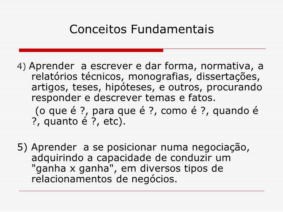 Conceitos Fundamentais 4) Aprender a escrever e dar forma, normativa, a relatórios técnicos, monografias, dissertações, artigos, teses, hipóteses, e o