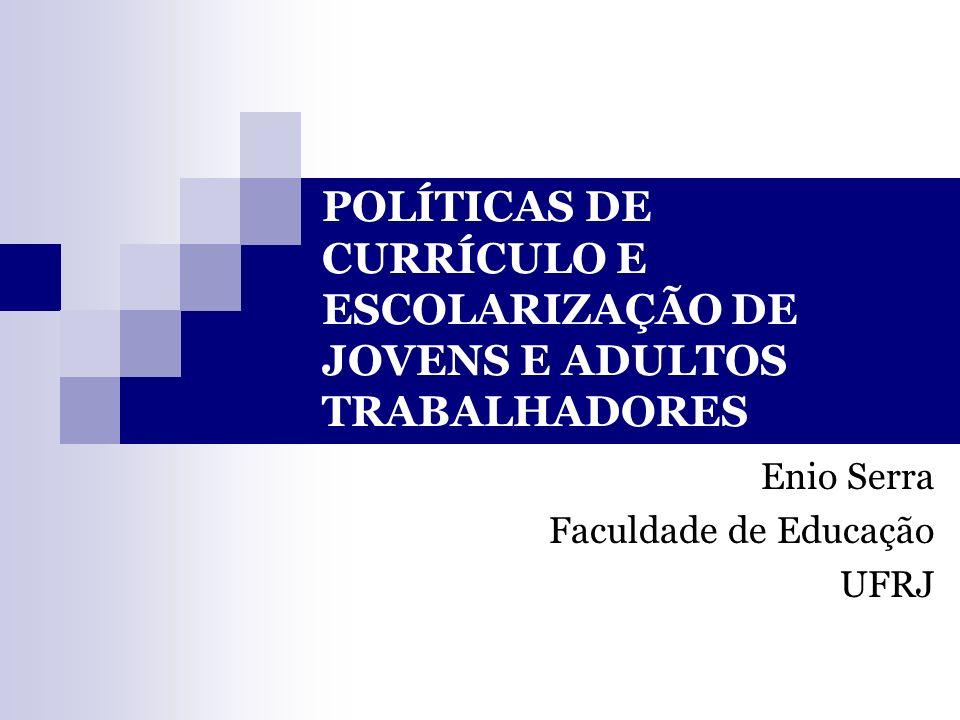 POLÍTICAS DE CURRÍCULO E ESCOLARIZAÇÃO DE JOVENS E ADULTOS TRABALHADORES Enio Serra Faculdade de Educação UFRJ