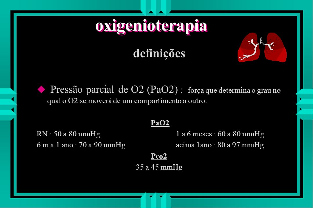 oxigenioterapia definições u Pressão parcial de O2 (PaO2) : força que determina o grau no qual o O2 se moverá de um compartimento a outro. PaO2 RN : 5