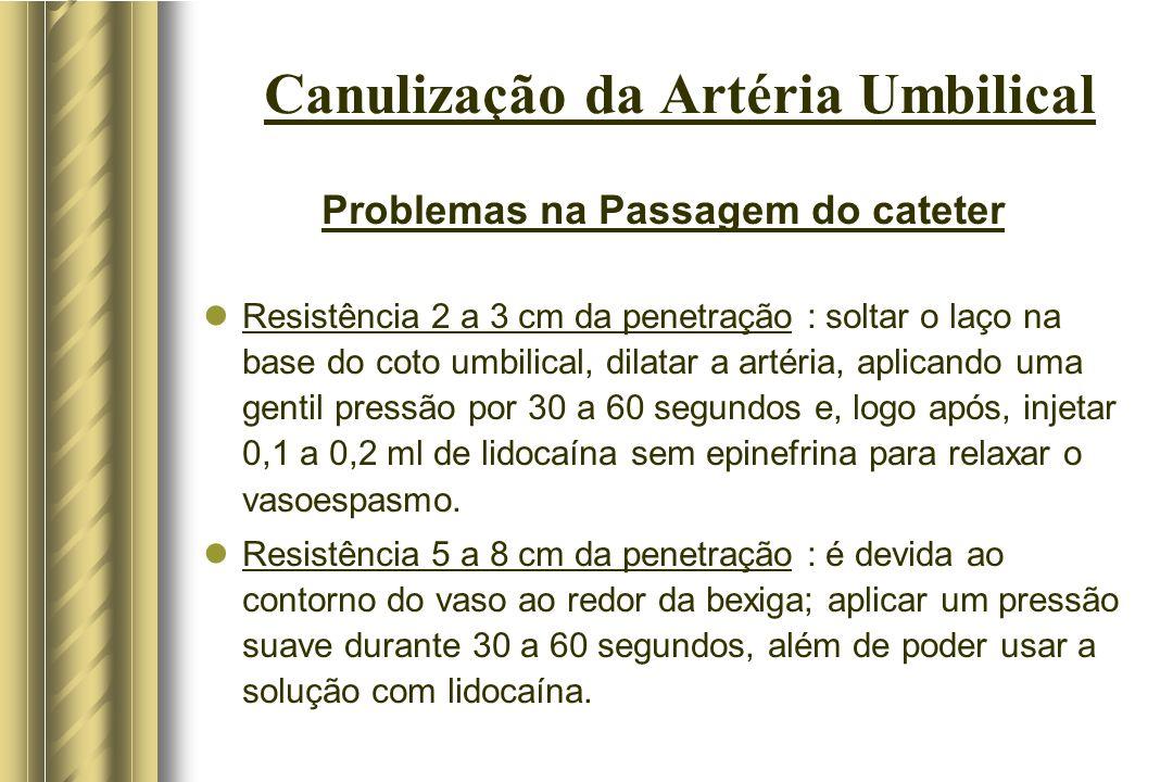 Canulização da Artéria Umbilical Problemas na Passagem do cateter Resistência 2 a 3 cm da penetração : soltar o laço na base do coto umbilical, dilata