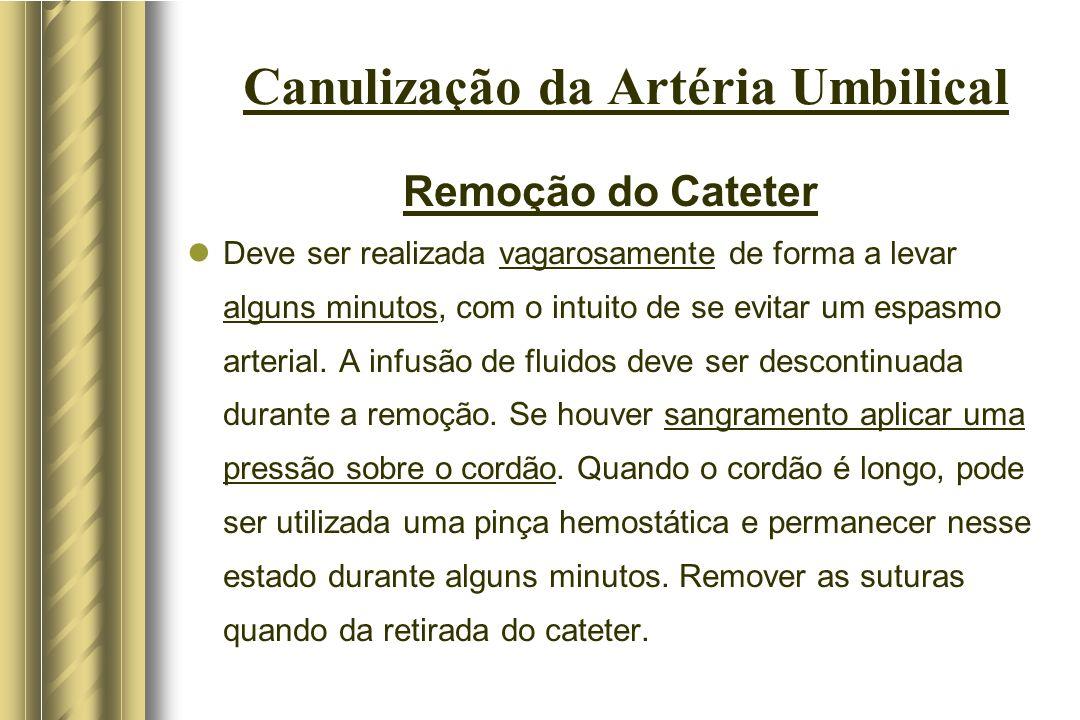 Canulização da Artéria Umbilical Remoção do Cateter Deve ser realizada vagarosamente de forma a levar alguns minutos, com o intuito de se evitar um es