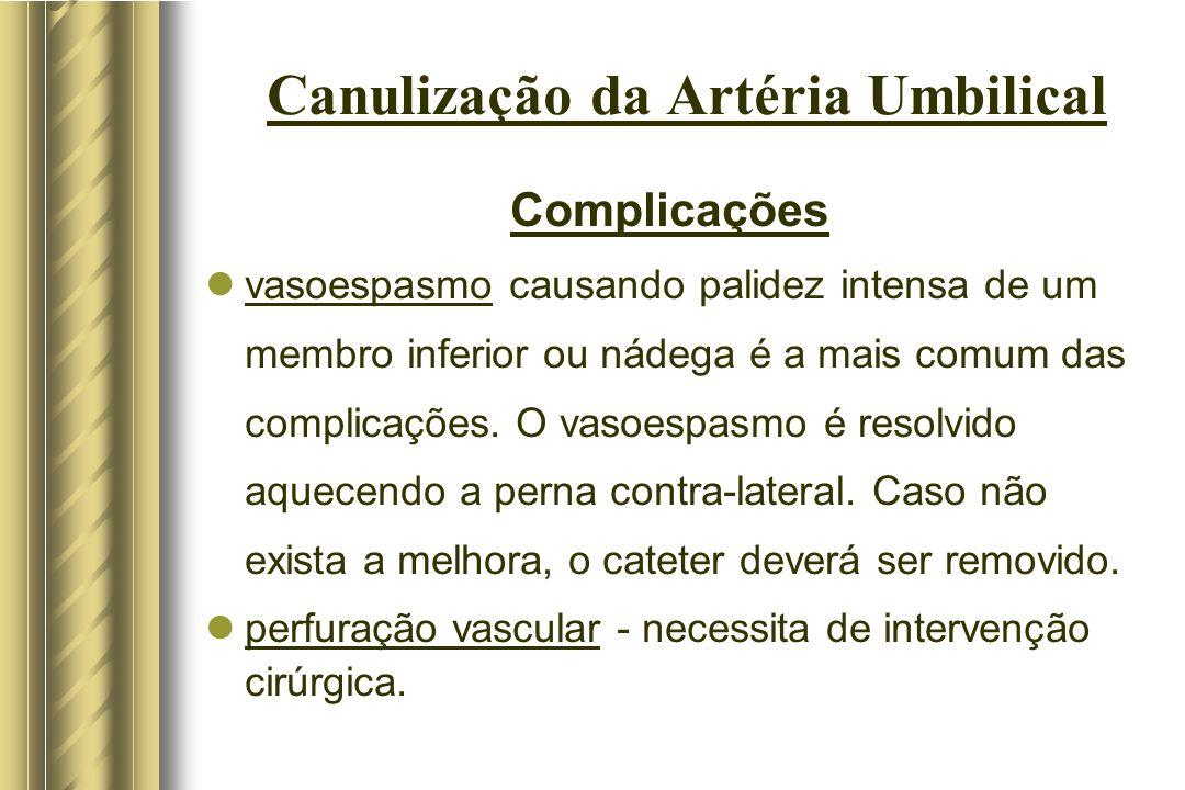 Canulização da Artéria Umbilical Complicações vasoespasmo causando palidez intensa de um membro inferior ou nádega é a mais comum das complicações. O
