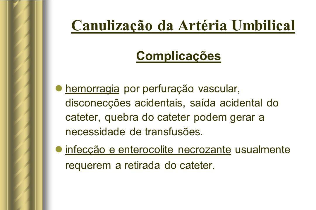 Canulização da Artéria Umbilical Complicações hemorragia por perfuração vascular, disconecções acidentais, saída acidental do cateter, quebra do catet
