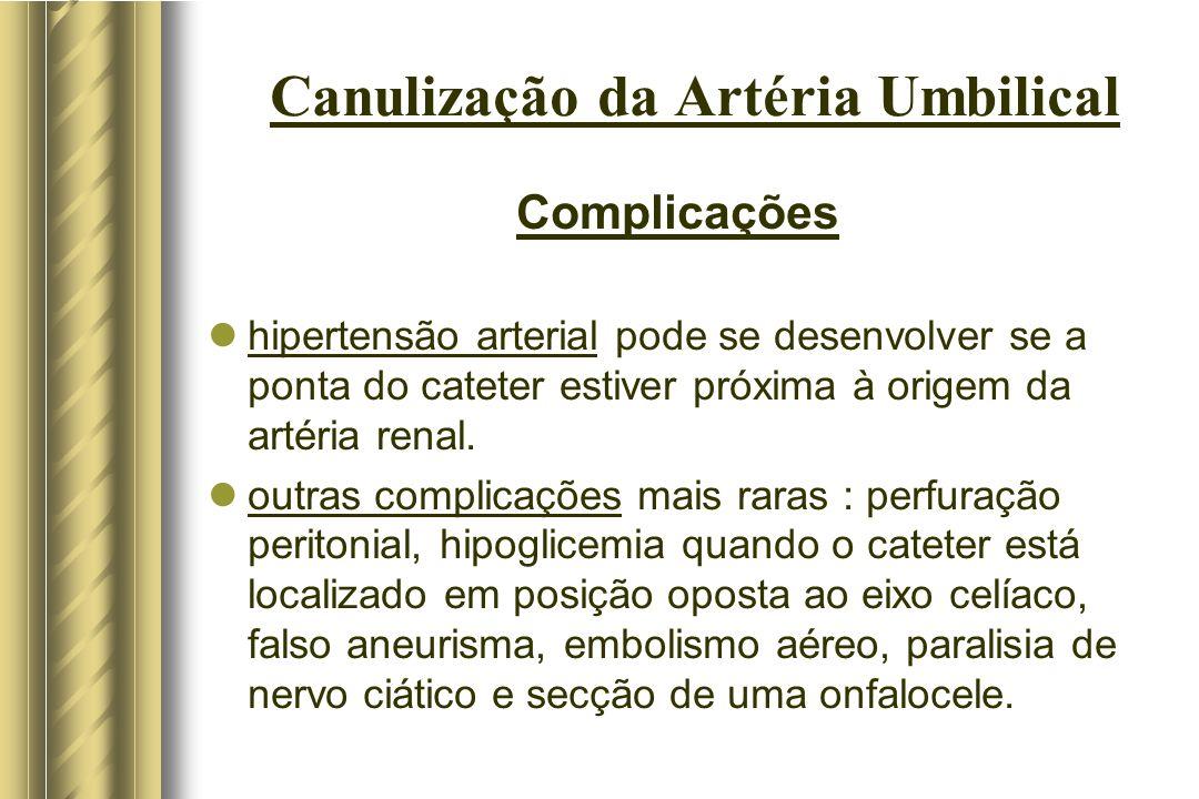Canulização da Artéria Umbilical Complicações hipertensão arterial pode se desenvolver se a ponta do cateter estiver próxima à origem da artéria renal