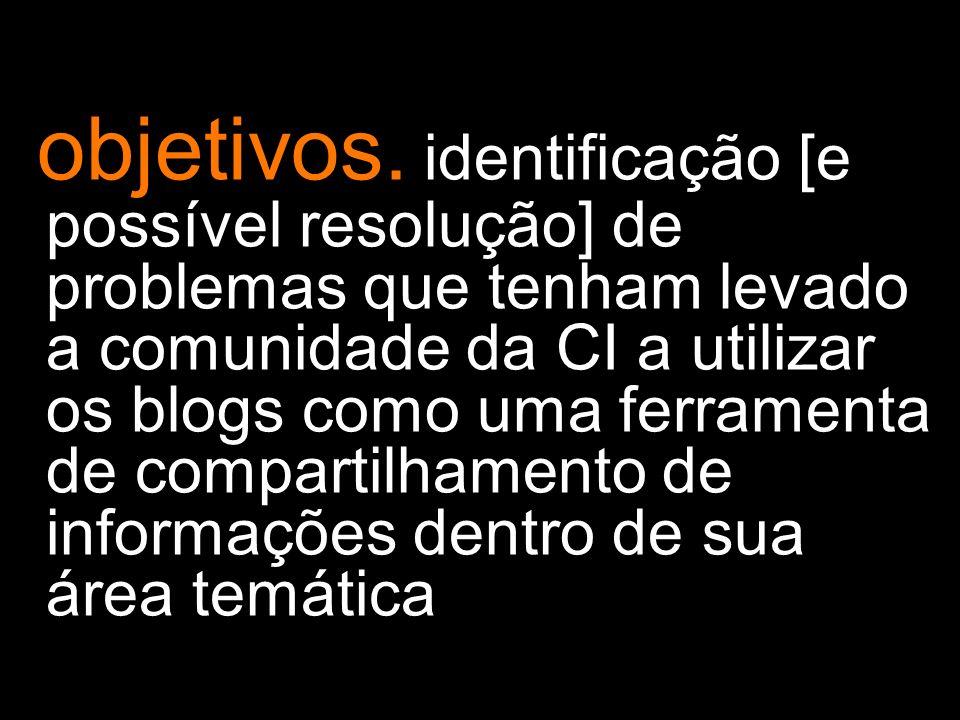 objetivos. identificação [e possível resolução] de problemas que tenham levado a comunidade da CI a utilizar os blogs como uma ferramenta de compartil