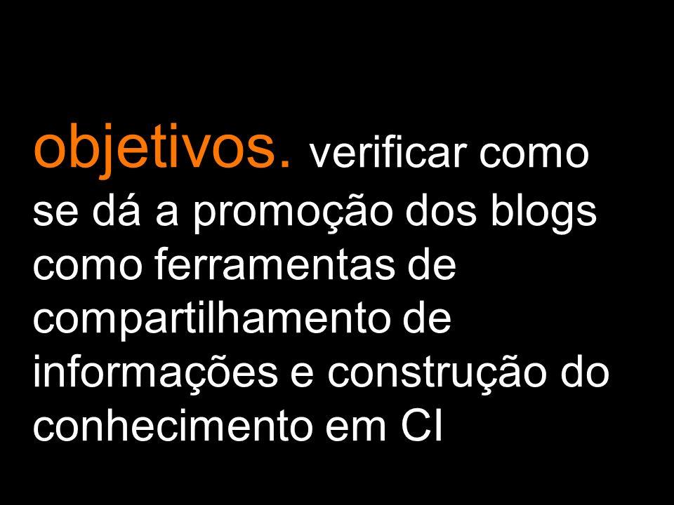 objetivos. verificar como se dá a promoção dos blogs como ferramentas de compartilhamento de informações e construção do conhecimento em CI