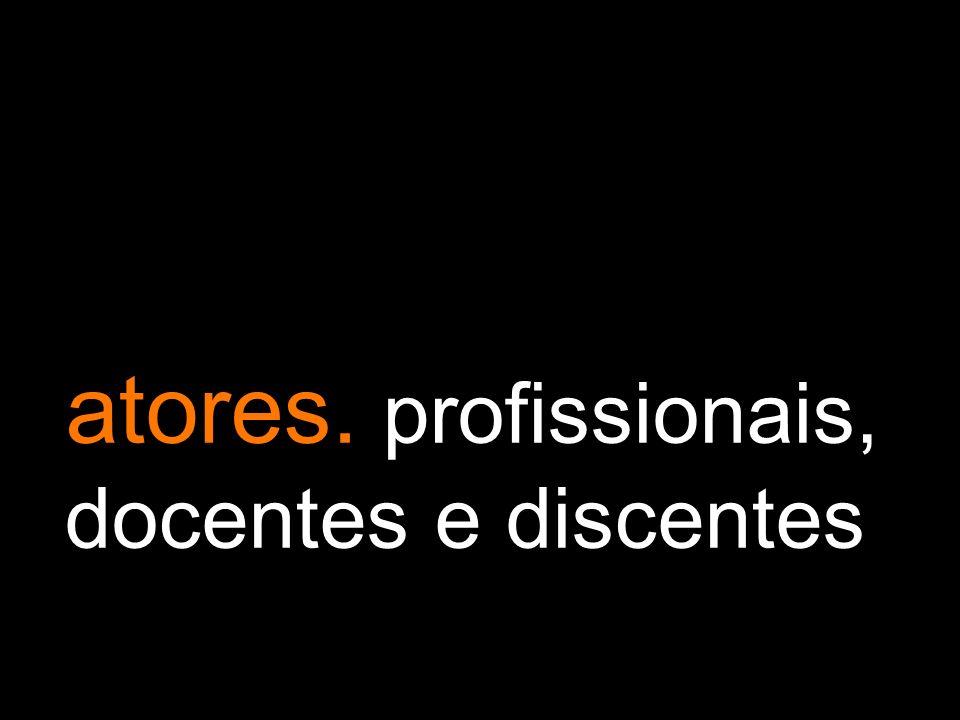 atores. profissionais, docentes e discentes