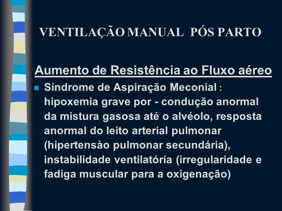 VENTILAÇÃO MANUAL PÓS PARTO Aumento de Resistência ao Fluxo aéreo n Síndrome de Aspiração Meconial : hipoxemia grave por - condução anormal da mistura
