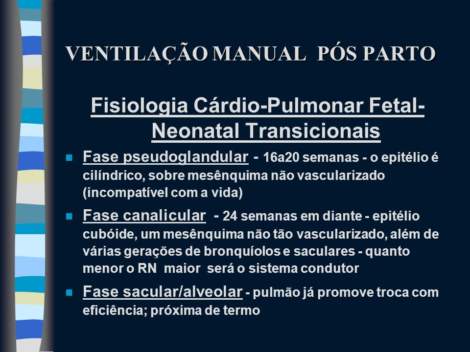 VENTILAÇÃO MANUAL PÓS PARTO Fisiologia Cárdio-Pulmonar Fetal- Neonatal Transicionais n Fase pseudoglandular - 16a20 semanas - o epitélio é cilíndrico,