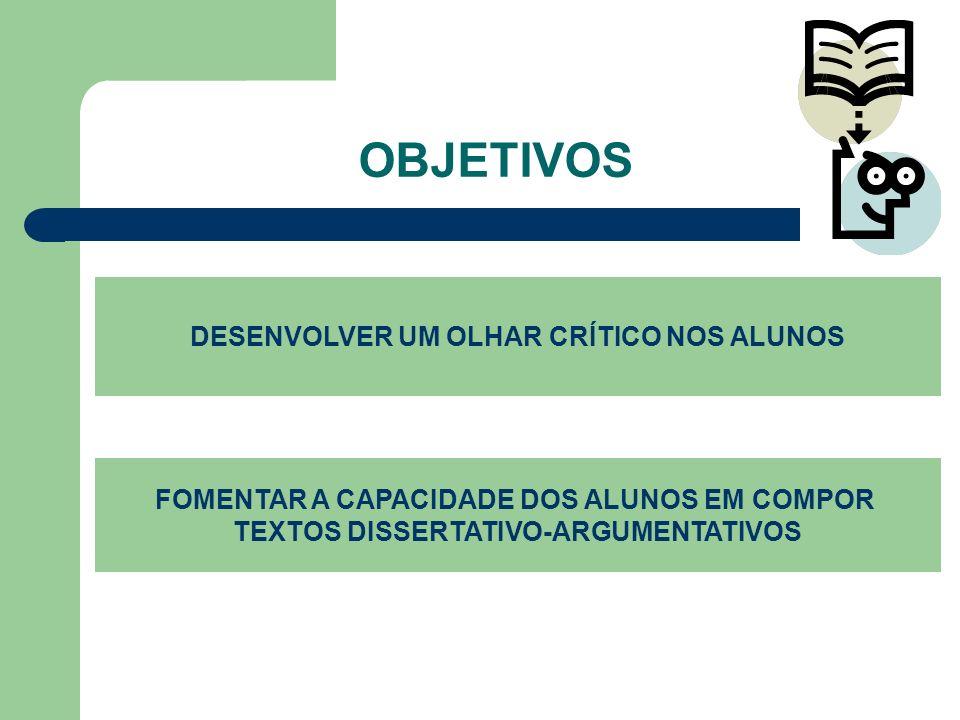 OBJETIVOS DESENVOLVER UM OLHAR CRÍTICO NOS ALUNOS FOMENTAR A CAPACIDADE DOS ALUNOS EM COMPOR TEXTOS DISSERTATIVO-ARGUMENTATIVOS