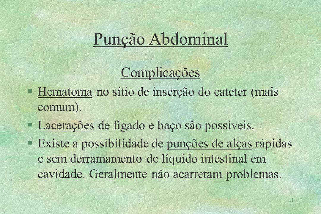 11 Punção Abdominal Complicações §Hematoma no sítio de inserção do cateter (mais comum). §Lacerações de fígado e baço são possíveis. §Existe a possibi