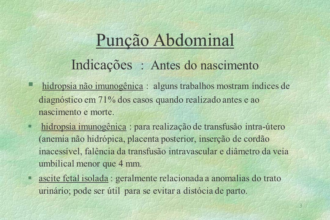4 Punção Abdominal Indicações : Após o nascimento §criança neonatal : hidropsia imune e não imune; ascite neonatal (uropatia obstrutiva, peritonite meconial, obstrução linfática, perfuração do trato biliar, hemorragia intraabdominal, ascite quilosa, peritonite aguda); enterocolite necrozante e perfuração intestinal (defeitos intestinais congênitos; citomegalovirose; obstrução intestinal; cateterização de artéria umbilical; uso de esteróides e indometacina, apendicite aguda).