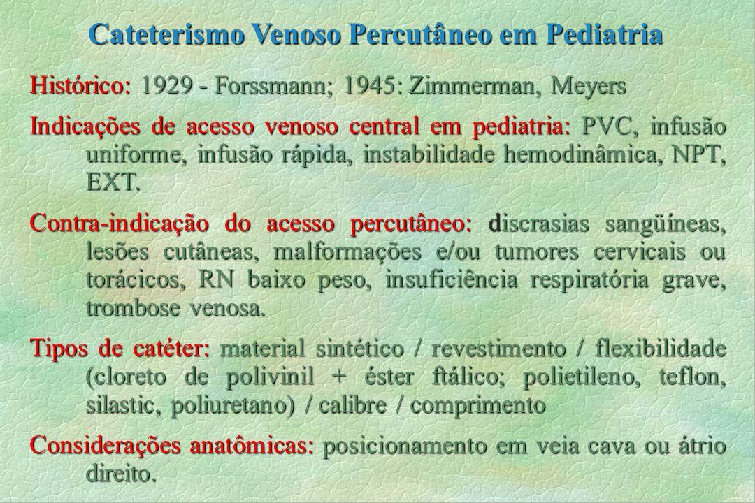 Histórico: 1929 - Forssmann; 1945: Zimmerman, Meyers Indicações de acesso venoso central em pediatria: PVC, infusão uniforme, infusão rápida, instabil