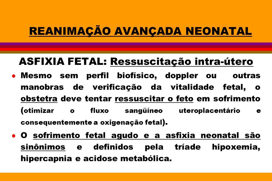 REANIMAÇÃO AVANÇADA NEONATAL ASFIXIA FETAL: Ressuscitação intra-útero l Mesmo sem perfil biofísico, doppler ou outras manobras de verificação da vital
