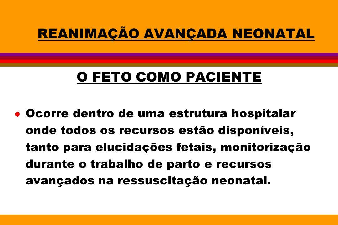 REANIMAÇÃO AVANÇADA NEONATAL O FETO COMO PACIENTE l A reanimação neonatal em locais com resolução deve ter seu início ainda intra-útero.