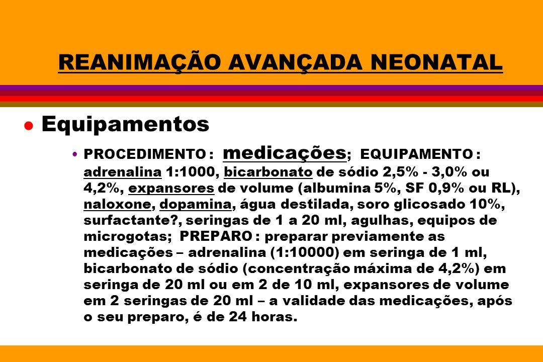 REANIMAÇÃO AVANÇADA NEONATAL l Equipamentos PROCEDIMENTO : medicações ; EQUIPAMENTO : adrenalina 1:1000, bicarbonato de sódio 2,5% - 3,0% ou 4,2%, exp