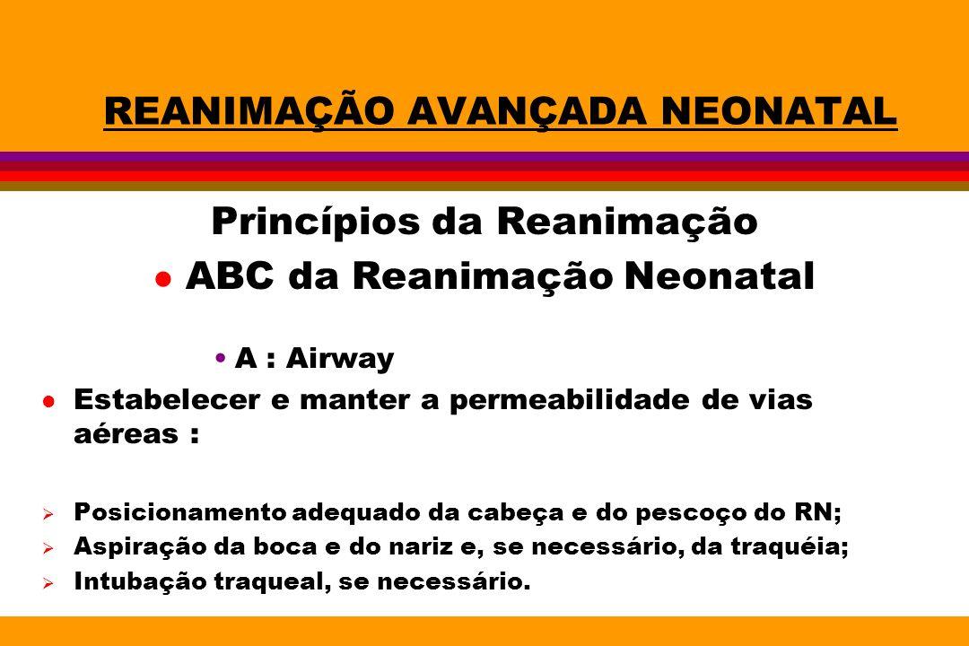 REANIMAÇÃO AVANÇADA NEONATAL Princípios da Reanimação l ABC da Reanimação Neonatal A : Airway l Estabelecer e manter a permeabilidade de vias aéreas :