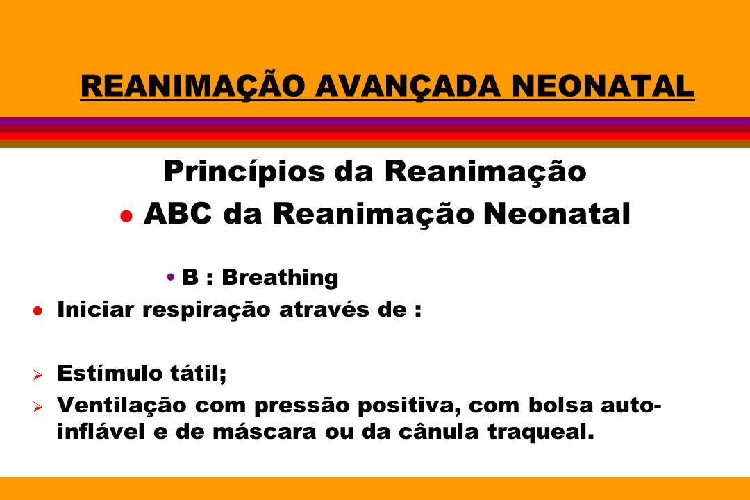 REANIMAÇÃO AVANÇADA NEONATAL Princípios da Reanimação l ABC da Reanimação Neonatal B : Breathing l Iniciar respiração através de : Estímulo tátil; Ven