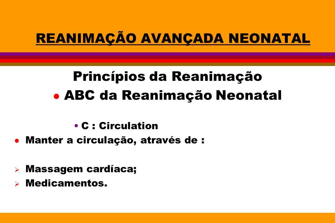 REANIMAÇÃO AVANÇADA NEONATAL Princípios da Reanimação l ABC da Reanimação Neonatal C : Circulation l Manter a circulação, através de : Massagem cardía