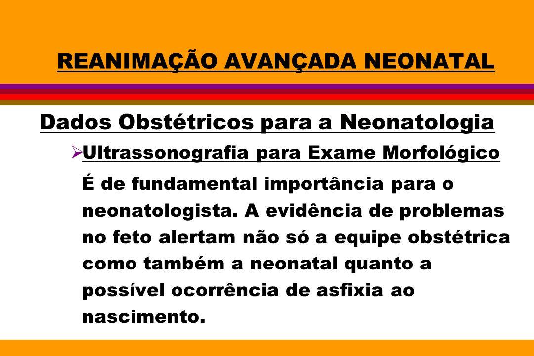 REANIMAÇÃO AVANÇADA NEONATAL Dados Obstétricos para a Neonatologia Ultrassonografia para Exame Morfológico É de fundamental importância para o neonato