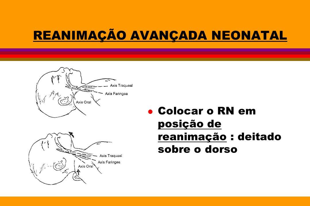 REANIMAÇÃO AVANÇADA NEONATAL l Colocar o RN em posição de reanimação : deitado sobre o dorso