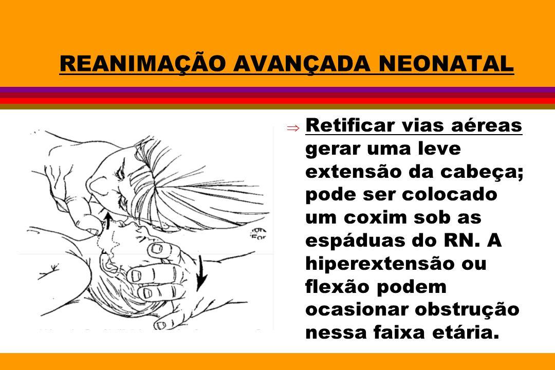 REANIMAÇÃO AVANÇADA NEONATAL Retificar vias aéreas gerar uma leve extensão da cabeça; pode ser colocado um coxim sob as espáduas do RN. A hiperextensã