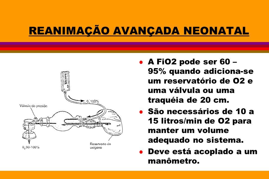 REANIMAÇÃO AVANÇADA NEONATAL l A FiO2 pode ser 60 – 95% quando adiciona-se um reservatório de O2 e uma válvula ou uma traquéia de 20 cm. l São necessá