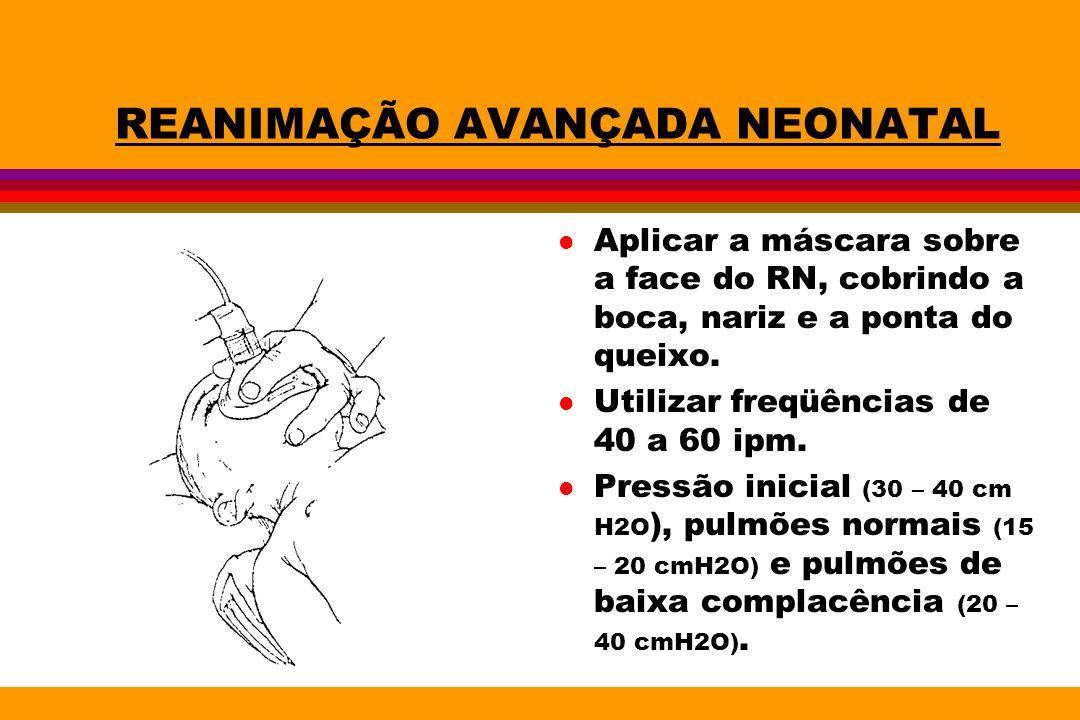 REANIMAÇÃO AVANÇADA NEONATAL l Aplicar a máscara sobre a face do RN, cobrindo a boca, nariz e a ponta do queixo. l Utilizar freqüências de 40 a 60 ipm
