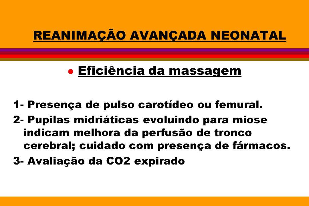 REANIMAÇÃO AVANÇADA NEONATAL l Eficiência da massagem 1- Presença de pulso carotídeo ou femural. 2- Pupilas midriáticas evoluindo para miose indicam m