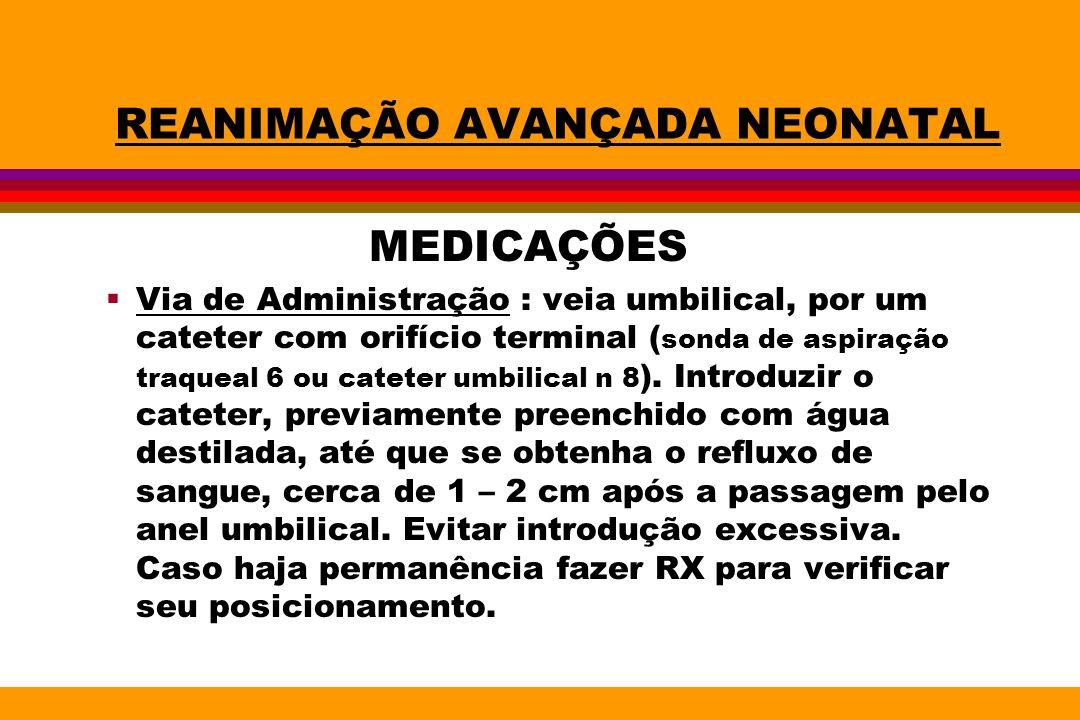 REANIMAÇÃO AVANÇADA NEONATAL MEDICAÇÕES Via de Administração : veia umbilical, por um cateter com orifício terminal ( sonda de aspiração traqueal 6 ou