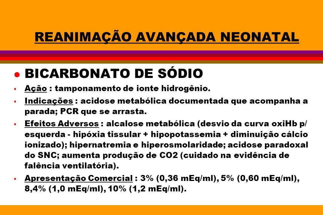 REANIMAÇÃO AVANÇADA NEONATAL l BICARBONATO DE SÓDIO Ação : tamponamento de ionte hidrogênio. Indicações : acidose metabólica documentada que acompanha