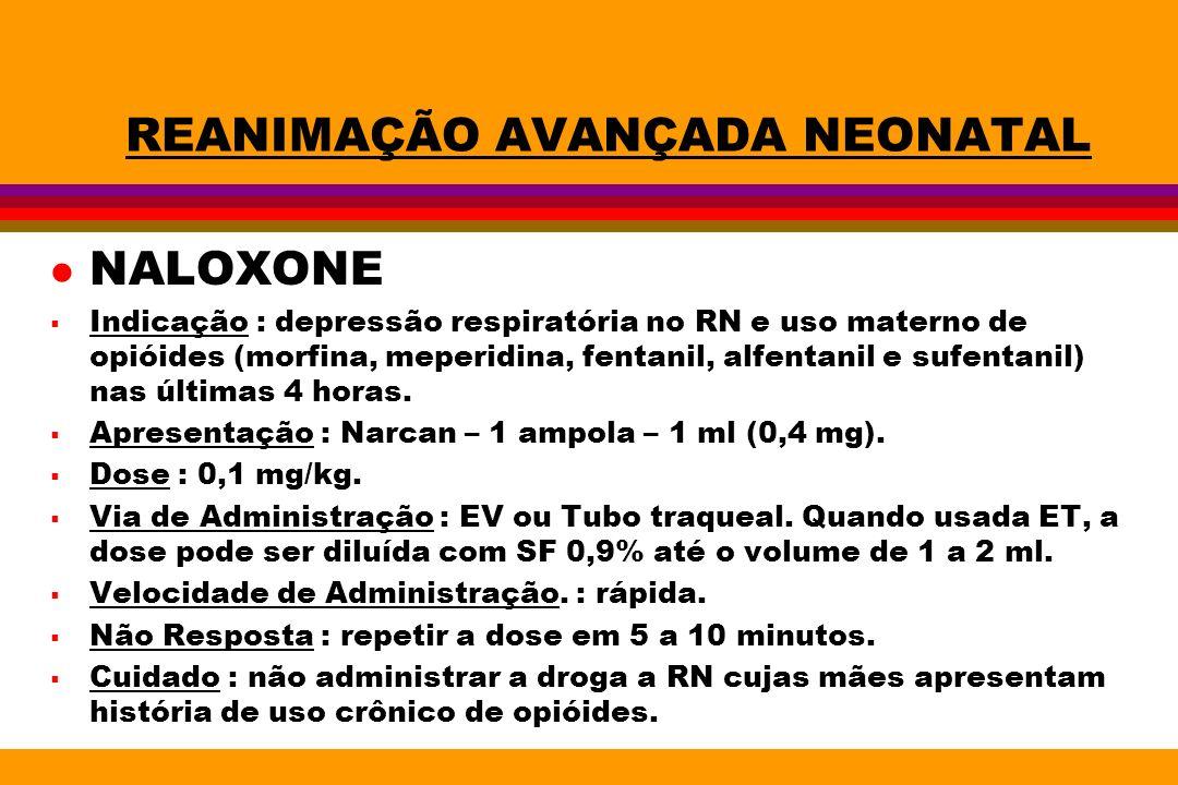 REANIMAÇÃO AVANÇADA NEONATAL l NALOXONE Indicação : depressão respiratória no RN e uso materno de opióides (morfina, meperidina, fentanil, alfentanil