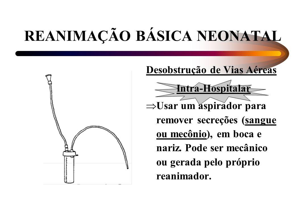 REANIMAÇÃO BÁSICA NEONATAL Desobstrução de Vias Aéreas Intra-Hospitalar Usar um aspirador para remover secreções (sangue ou mecônio), em boca e nariz.