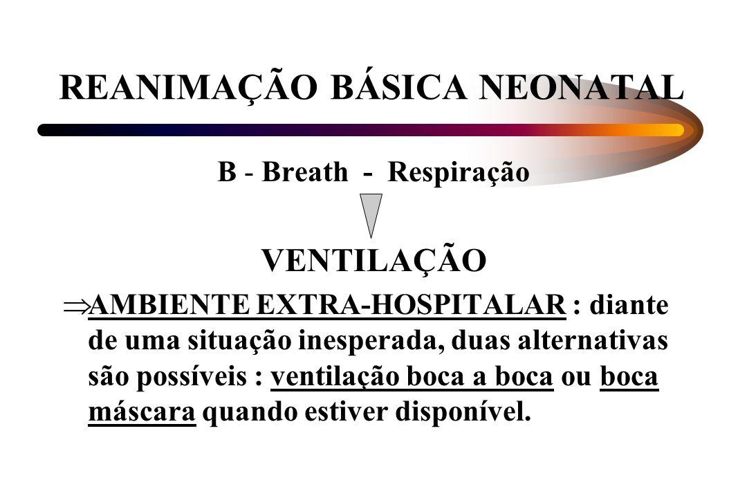 REANIMAÇÃO BÁSICA NEONATAL B - Breath - Respiração VENTILAÇÃO AMBIENTE EXTRA-HOSPITALAR : diante de uma situação inesperada, duas alternativas são pos
