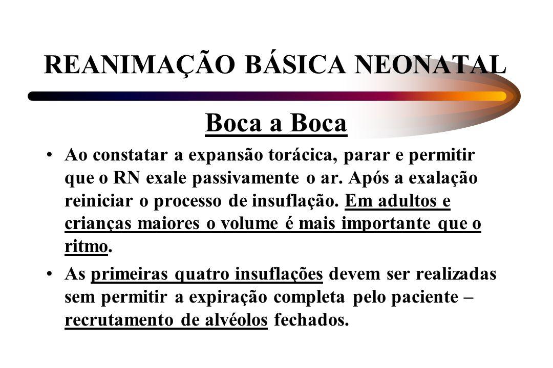 REANIMAÇÃO BÁSICA NEONATAL Boca a Boca Ao constatar a expansão torácica, parar e permitir que o RN exale passivamente o ar. Após a exalação reiniciar