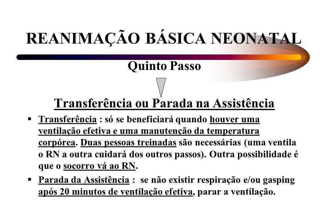 REANIMAÇÃO BÁSICA NEONATAL Quinto Passo Transferência ou Parada na Assistência Transferência : só se beneficiará quando houver uma ventilação efetiva