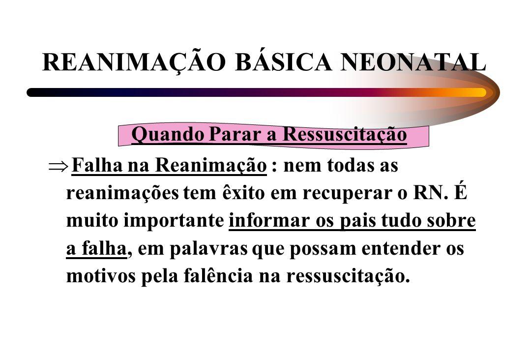 REANIMAÇÃO BÁSICA NEONATAL Quando Parar a Ressuscitação Falha na Reanimação : nem todas as reanimações tem êxito em recuperar o RN. É muito importante
