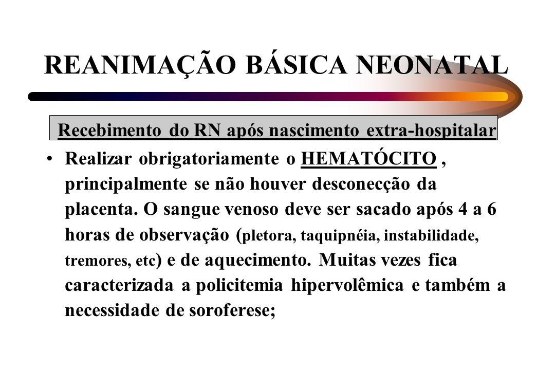 REANIMAÇÃO BÁSICA NEONATAL Recebimento do RN após nascimento extra-hospitalar Realizar obrigatoriamente o HEMATÓCITO, principalmente se não houver des
