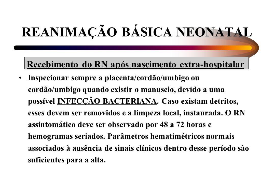 REANIMAÇÃO BÁSICA NEONATAL Recebimento do RN após nascimento extra-hospitalar Inspecionar sempre a placenta/cordão/umbigo ou cordão/umbigo quando exis