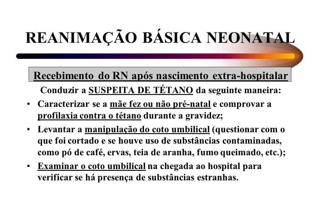 REANIMAÇÃO BÁSICA NEONATAL Recebimento do RN após nascimento extra-hospitalar Conduzir a SUSPEITA DE TÉTANO da seguinte maneira: Caracterizar se a mãe