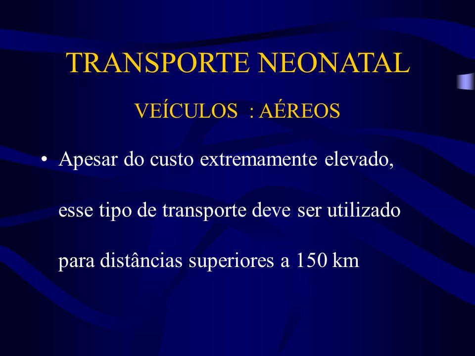 TRANSPORTE NEONATAL VEÍCULOS : AÉREOS Apesar do custo extremamente elevado, esse tipo de transporte deve ser utilizado para distâncias superiores a 15