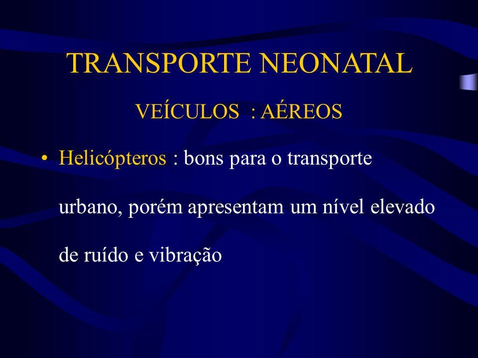 TRANSPORTE NEONATAL VEÍCULOS : AÉREOS Helicópteros : bons para o transporte urbano, porém apresentam um nível elevado de ruído e vibração