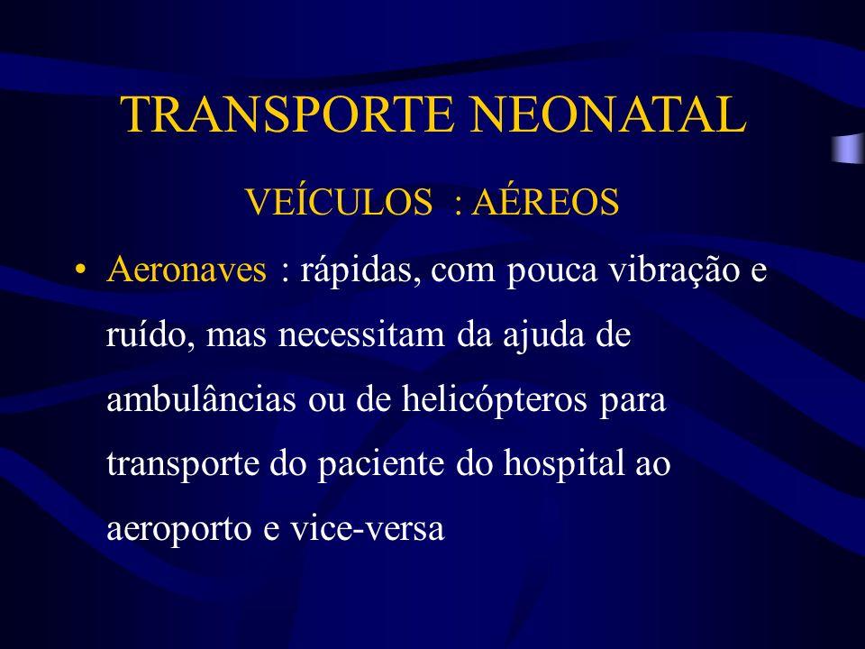 TRANSPORTE NEONATAL VEÍCULOS : AÉREOS Aeronaves : rápidas, com pouca vibração e ruído, mas necessitam da ajuda de ambulâncias ou de helicópteros para