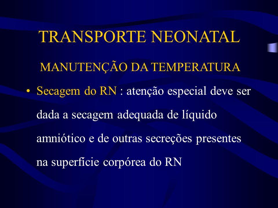 TRANSPORTE NEONATAL MANUTENÇÃO DA TEMPERATURA Secagem do RN : atenção especial deve ser dada a secagem adequada de líquido amniótico e de outras secre