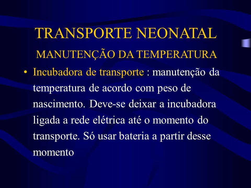 TRANSPORTE NEONATAL MANUTENÇÃO DA TEMPERATURA Incubadora de transporte : manutenção da temperatura de acordo com peso de nascimento. Deve-se deixar a