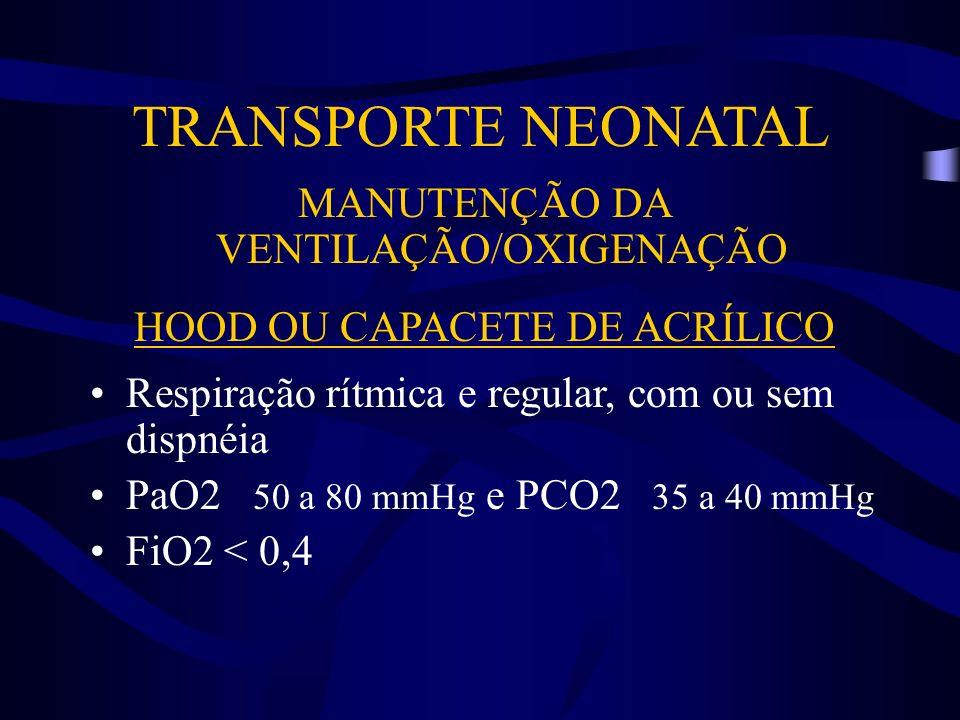 TRANSPORTE NEONATAL MANUTENÇÃO DA VENTILAÇÃO/OXIGENAÇÃO HOOD OU CAPACETE DE ACRÍLICO Respiração rítmica e regular, com ou sem dispnéia PaO2 50 a 80 mm