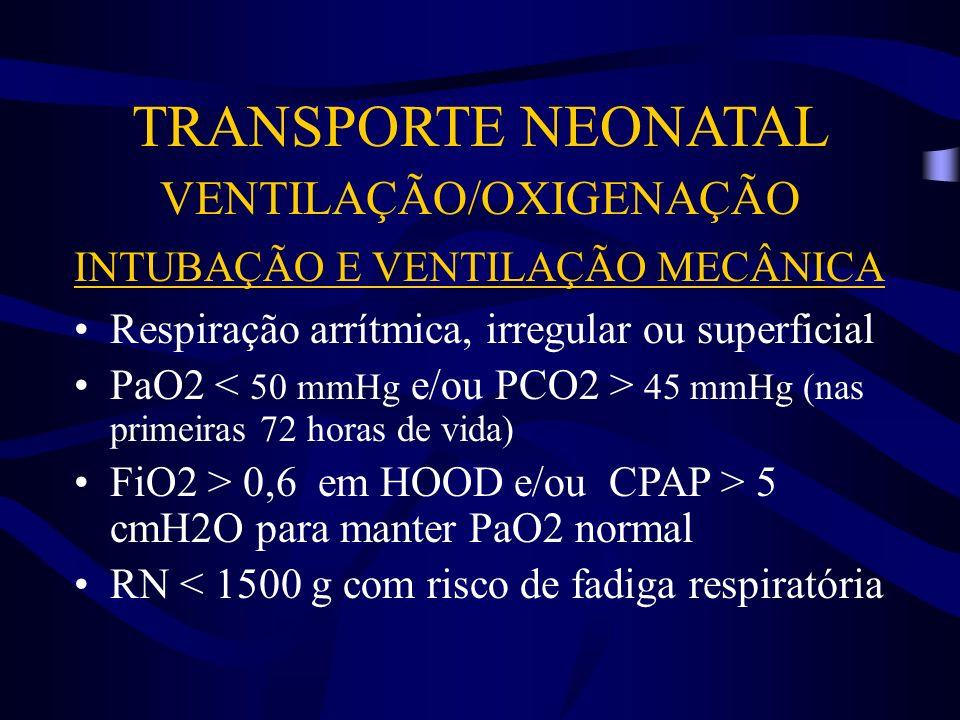 TRANSPORTE NEONATAL VENTILAÇÃO/OXIGENAÇÃO INTUBAÇÃO E VENTILAÇÃO MECÂNICA Respiração arrítmica, irregular ou superficial PaO2 45 mmHg (nas primeiras 7