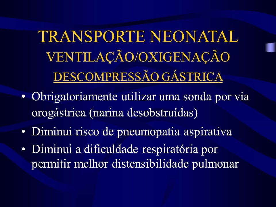 TRANSPORTE NEONATAL VENTILAÇÃO/OXIGENAÇÃO DESCOMPRESSÃO GÁSTRICA Obrigatoriamente utilizar uma sonda por via orogástrica (narina desobstruídas) Diminu