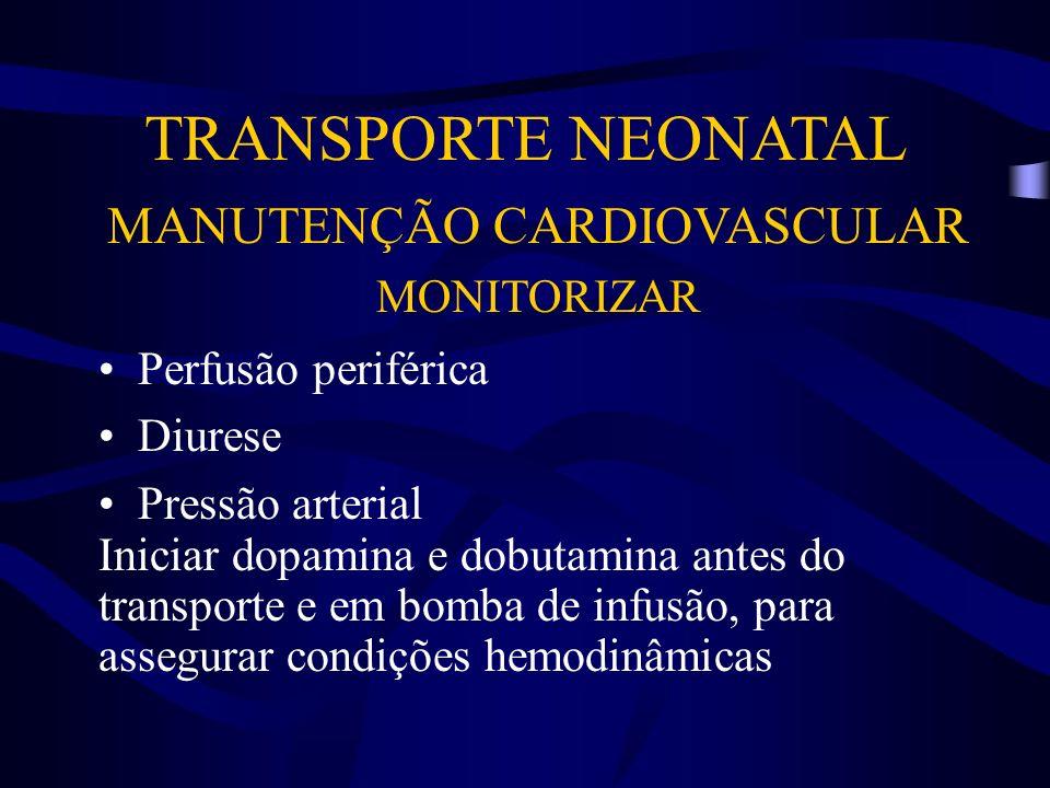 TRANSPORTE NEONATAL MANUTENÇÃO CARDIOVASCULAR MONITORIZAR Perfusão periférica Diurese Pressão arterial Iniciar dopamina e dobutamina antes do transpor