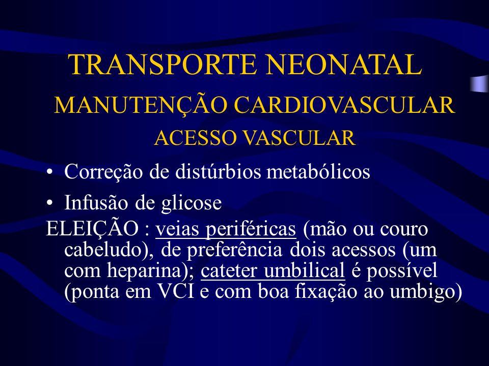 TRANSPORTE NEONATAL MANUTENÇÃO CARDIOVASCULAR ACESSO VASCULAR Correção de distúrbios metabólicos Infusão de glicose ELEIÇÃO : veias periféricas (mão o